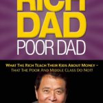 Rich Dad Poor Dad: What The Rich Teach Their Kids About Money – That The Poor And Middle Class Do…