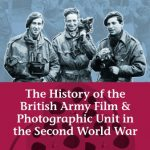 History of the British Army Film and Photographic Unit in the Second World War (Helion Studies in…