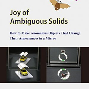 booksreddit.com:Joy of Ambiguous Solids: How to Make Anomalous Objects That Change Their Appearances in a Mirror ...