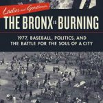 Ladies and Gentlemen, the Bronx Is Burning: 1977, Baseball, Politics, and the Battle for the Soul…