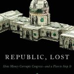 Republic, Lost: How Money Corrupts Congress–and a Plan to Stop It