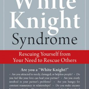 booksreddit.com:The White Knight Syndrome: Rescuing Yourself from Your Need to Rescue Others