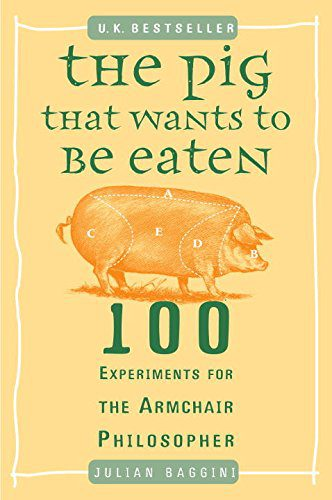booksreddit.com:The Pig That Wants to Be Eaten: 100 Experiments for the Armchair Philosopher